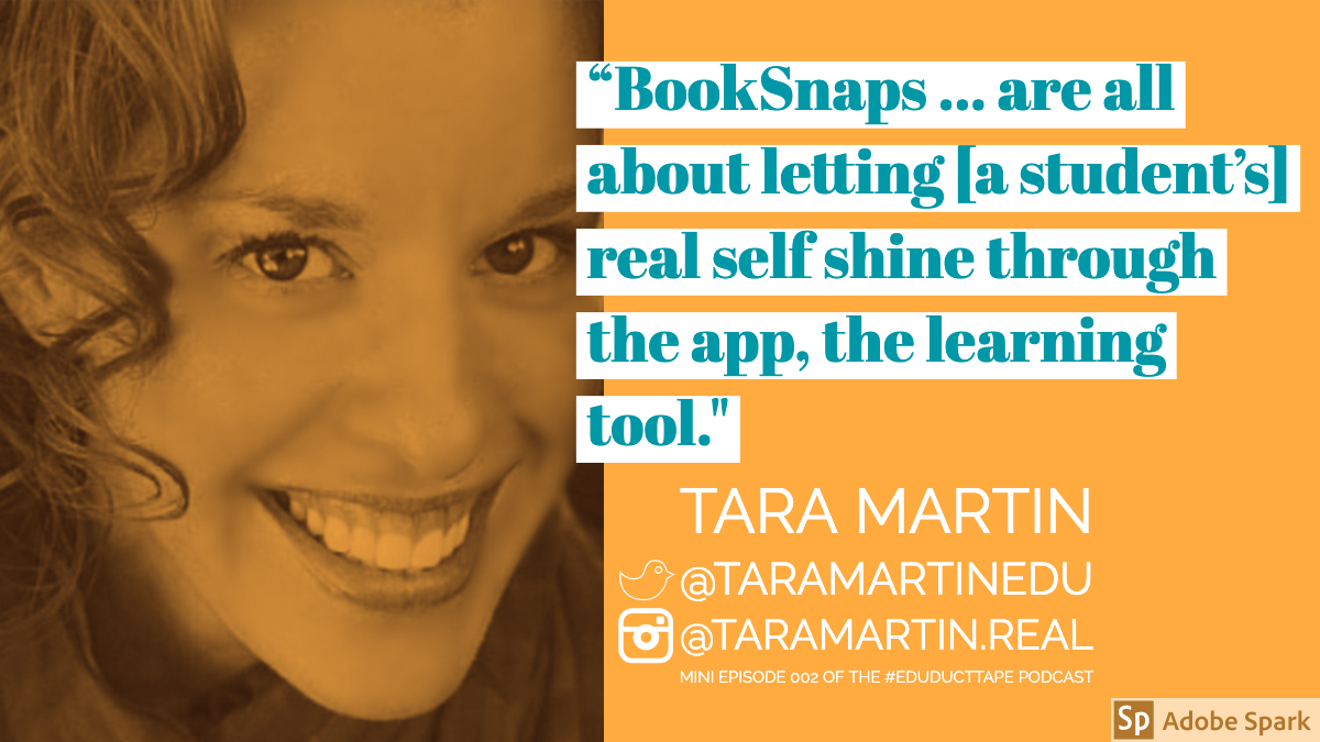 Tara Martin, BookSnaps Quote: Book Snaps are all about letting a student's real self shine through the app, the learning tool.""