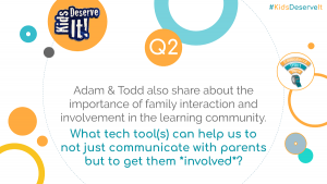 Adam & Todd also share about the importance of family interaction and involvement in the learning community. What tech tool(s) can help us to not just communicate with parents/families but to get those families *involved*? #KidsDeserveIt