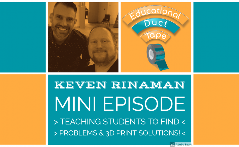 Artwork for this episode, featuring a picture of Jake with episode guest Keven Rinaman, along with the text Mini Episode: Teaching Students to Find Problems & 3D Print Solutions!