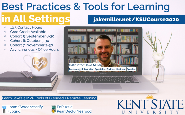 Best Practices & Tools for Learning in All Settings, jakemiller.net/KSUCourse2020, 12.5 Contact Hours, Grad Credit Available, Cohort 5: September 8-3 Cohort 6: October 5-30 Cohort 7: November 2-30, Asynchronous + Office Hours, Learn Jake's 4 MVP Tools of Blended + Remote Learning: Loom/Screencastify, EdPuzzle, Flipgrid, Pear Deck/Nearpod