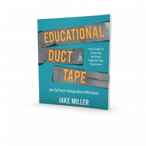 """This image shows the cover of the book Educational Duct Tape: An EdTech Integration Mindset. The cover is blue and shows the title in orange lettering on duct tape. It also shows the text """"Your Guide to Selecting the Right Tools for Your Classroom"""" and includes Jake Miller's name."""